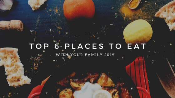 Top 6 Places to eat with your family 2019